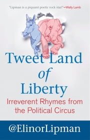 Tweet Land of Liberty - Irreverent Rhymes from the Political Circus ebook by Elinor Lipman
