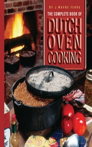 The Complete Book of Dutch Oven Cooking ebook by J. Wayne Fears