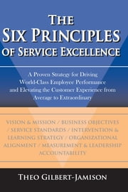 The Six Principles of Service Excellence - A Proven Strategy for Driving World-Class Employee Performance and Elevating the Customer Experience from Average to Extraordinary ebook by Theo Gilbert-Jamison
