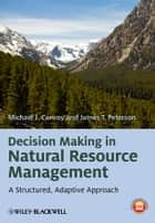 Decision Making in Natural Resource Management - A Structured, Adaptive Approach ebook by Michael J. Conroy, James T. Peterson