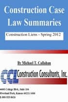 Construction Case Law Summaries: Construction Liens, Spring 2012 ebook by CCL Construction Consultants, Inc.