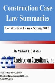 Construction Case Law Summaries: Construction Liens, Spring 2012 ebook by Michael T. Callahan