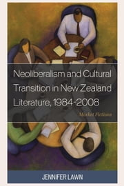Neoliberalism and Cultural Transition in New Zealand Literature, 1984-2008: Market Fictions ebook by Lawn, Jennifer