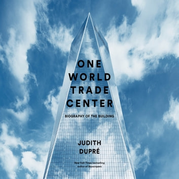 One World Trade Center - Biography of the Building audiobook by Judith Dupre