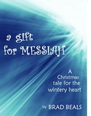 A Gift for Messiah: A Christmas Story for the Wintry Heart ebook by Brad Beals