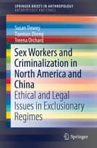 Sex Workers and Criminalization in North America and China - Ethical and Legal Issues in Exclusionary Regimes eBook by Susan Dewey, Tiantian Zheng, Treena Orchard