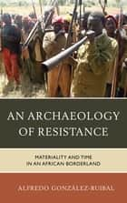 An Archaeology of Resistance - Materiality and Time in an African Borderland ebook by Alfredo González-Ruibal