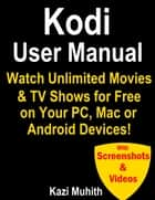 Kodi User Manual: Watch Unlimited Movies & TV shows for free on Your PC, Mac or Android Devices ebook by Kazi Muhith