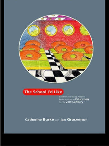 The School I'd Like - Children and Young People's Reflections on an Education for the 21st Century ebook by Catherine Burke,Ian Grosvenor