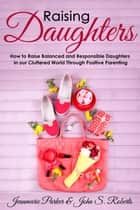 Raising Girls: Raising Balanced and Responsible Girls in our Cluttered World Through Positive Parenting - A+ Parenting ebook by Joseph R. Parker