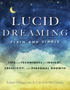 Lucid Dreaming, Plain and Simple - Tips and Techniques for Insight, Creativity, and Personal Growth ebook by Robert Waggoner, Caroline McCready