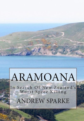 Aramoana: in Search Of New Zealand's Worst Spree Killing - In Search Of ebook by Andrew Sparke