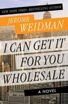I Can Get It for You Wholesale - A Novel ebook by Jerome Weidman, Alistair Cooke