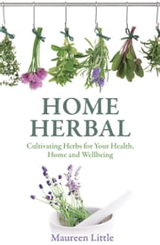 Home Herbal - Cultivating Herbs for Your Health, Home and Wellbeing ebook by Maureen Little