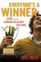 Everyone's a Winner - Life in Our Congratulatory Culture ebook by Joel Best