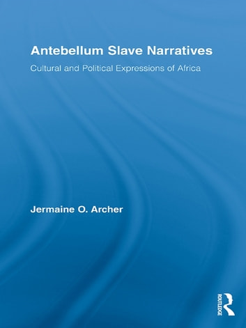Antebellum Slave Narratives - Cultural and Political Expressions of Africa ebook by Jermaine O. Archer
