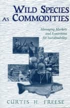 Wild Species as Commodities ebook by Curtis Freese