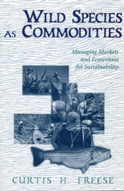Wild Species as Commodities - Managing Markets And Ecosystems For Sustainability ebook by Curtis Freese
