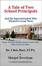A Tale of Two School Principals - And the Superintendent Who Wanted to Lead Them ebook by Margot Trevelyan, Dr. Chris Bart