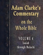 Adam Clarke's Commentary on the Whole Bible-Volume 4-Isaiah through Malachi ebook by Adam Clarke