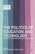 The Politics of Education and Technology - Conflicts, Controversies, and Connections ebook by N. Selwyn, K. Facer