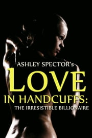 Love In Handcuffs: The Irresistible Billionaire (Part Two) ebook by Ashley Spector