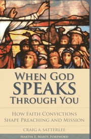 When God Speaks through You - How Faith Convictions Shape Preaching and Mission ebook by Craig A. Satterlee