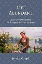 Life Abundant: A 30-Day Devotional for Latter-day Saint Women - Devotionals, #1 ebook by Jessica Coupe
