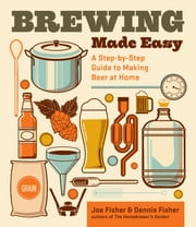 Brewing Made Easy, 2nd Edition - A Step-by-Step Guide to Making Beer at Home ebook by Dennis Fisher,Joe Fisher