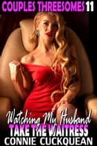 Watching My Husband Take The Waitress : Couples Threesomes 11 (First Time Lesbian FFM Threesome Erotica) ebook by Connie Cuckquean