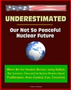 Underestimated: Our Not So Peaceful Nuclear Future - Where We Are Headed, Worries, Going Ballistic, War Scenarios, China and the Nuclear Rivalries Ahead, Proliferation, Arms Control, Iran, Terrorism ebook by Progressive Management
