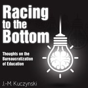 Racing to the Bottom - Thoughts on the Bureaucratization of Education audiobook by J.-M. Kuczynski