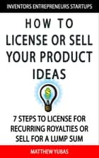 How to License or Sell Your Ideas; 7 Steps to License for Recurring Royalties or Sell for a Lump Sum ebook by Matthew Yubas