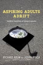 Aspiring Adults Adrift - Tentative Transitions of College Graduates ebook by Richard Arum, Josipa Roksa