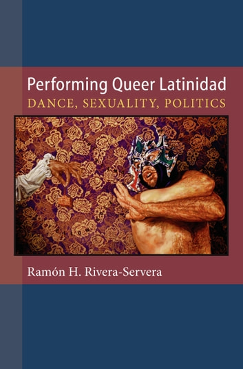 Performing Queer Latinidad - Dance, Sexuality, Politics eBook by Ramon Rivera-Servera