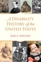 A Disability History of the United States ebook by Kim E. Nielsen