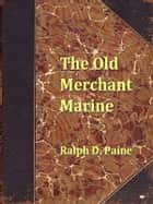 The Old Merchant Marine, A Chronicle of American Ships and Sailors ebook by Ralph D. Paine