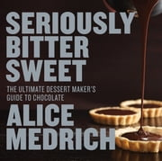 Seriously Bitter Sweet - The Ultimate Dessert Maker's Guide to Chocolate ebook by Alice Medrich,Deborah Jones