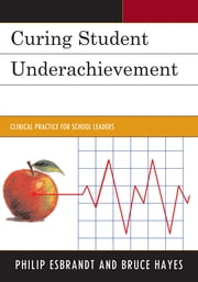 Curing Student Underachievement - Clinical Practice for School Leaders ebook by Philip Esbrandt,Bruce Hayes