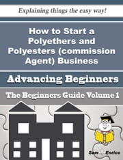 How to Start a Polyethers and Polyesters (commission Agent) Business (Beginners Guide) - How to Start a Polyethers and Polyesters (commission Agent) Business (Beginners Guide) ebook by Frankie Holcombe