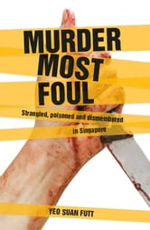 Murder Most Foul - Strangled, poisoned and dismembered in Singapore ebook by Yeo Suan Futt