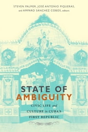 State of Ambiguity - Civic Life and Culture in Cuba's First Republic ebook by Steven Palmer,José Antonio Piqueras,Amparo Sánchez Cobos