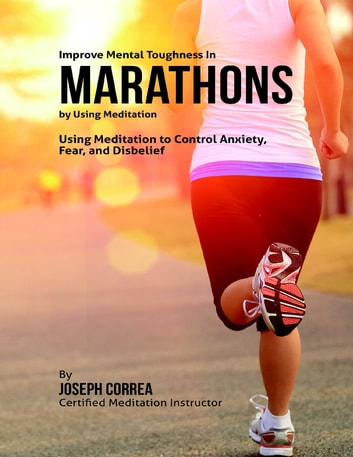 Improve Mental Toughness In Marathons By Using Meditation: Using Meditation to Control Anxiety, Fear, and Disbelief ebook by Joseph Correa
