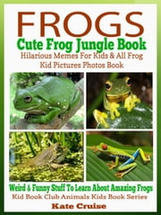 Frogs: Cute Frog Jungle Book: Hilarious Memes For Kids & All Frog Kid Pictures Photos Book - Weird & Funny Stuff To Learn About Amazing Frogs - Kid Book Club Animals Kids Book Series ebook by Kate Cruise