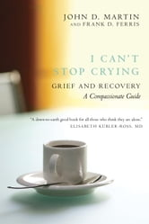 I Can't Stop Crying - Grief and Recovery, A Compassionate Guide ebook by John D. Martin,Frank D. Ferris