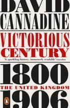 Victorious Century - The United Kingdom, 1800–1906 ebook by David Cannadine