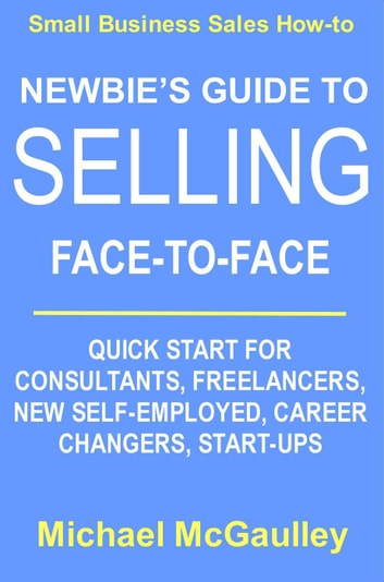 Newbie's Guide to Selling Face-to-Face: Quick Start for Consultants, Freelancers, New Self-employed, Career Changers, Start-Ups - Small Business Sales How-to Series ebook by Michael McGaulley