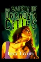 The Safety of Unknown Cities ebook by Lucy Taylor