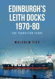 Edinburgh's Leith Docks 1970-80 - The Transition Years ebook by Malcolm Fife