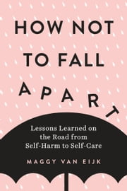 How Not to Fall Apart - Lessons Learned on the Road from Self-Harm to Self-Care ebook by Maggy van Eijk